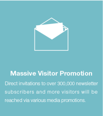 Massive visitor Promotion: Direct invitations to over 300,000 newsletter subscribers and more visitors will be reached via various media promotions.