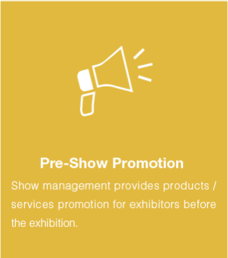 Pre-show promotion :Show management provides products / services promotion for exhibitors before the exhibition.