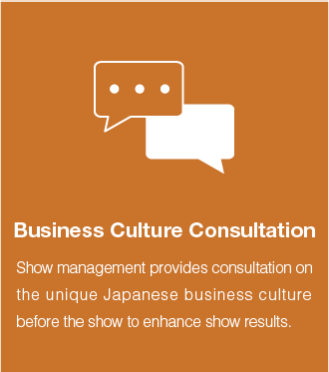 Business culture consultation:Show management provides consultation on the unique Japanese business culture before the show to enhance show results.
