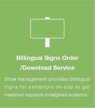Billingual Signs Order /Download Service:Show management provides billingual signs for exhibitors on-site to get maximum exposure to targeted audience.