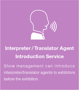 Interpreter / Translator Agent Introduction Service:Show management can introduce interpreter/translator agents to exhibitors before the exhibition.
