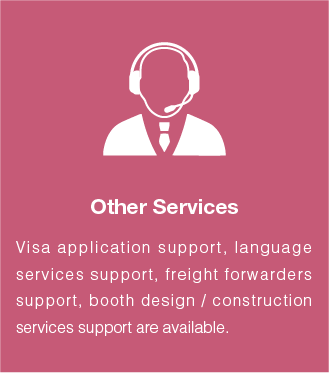 Other services:Visa application support, language services support, freight forwarders support, booth design / construction services support are available.